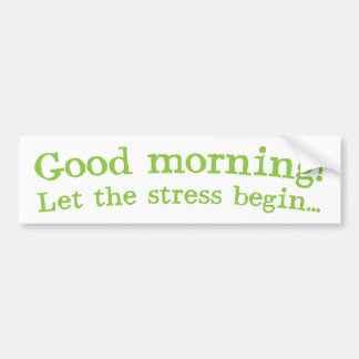 Good morning! let the stress Begin! Bumper Stickers