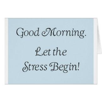 Good morning, let the stress begin! card