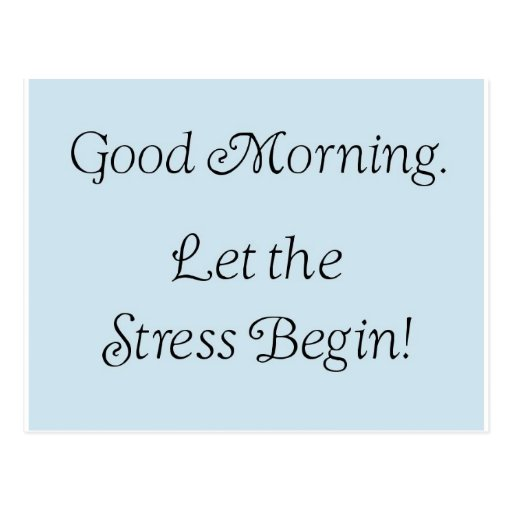 Good morning, let the stress begin! post cards
