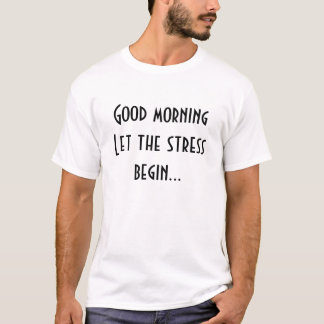 Good morning let the stress begin T-Shirt