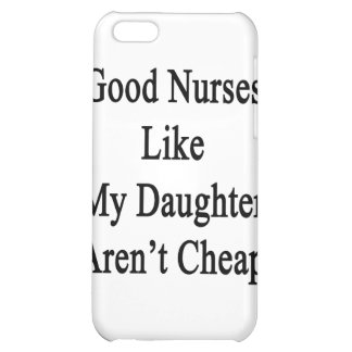 Good Nurses Like My Daughter Aren't Cheap iPhone 5C Cases