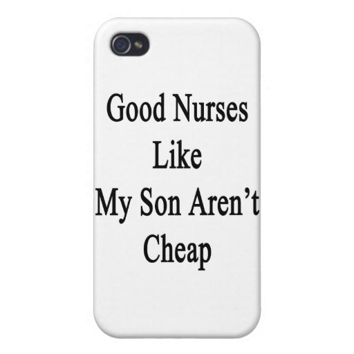 Good Nurses Like My Son Aren't Cheap iPhone 4/4S Cases