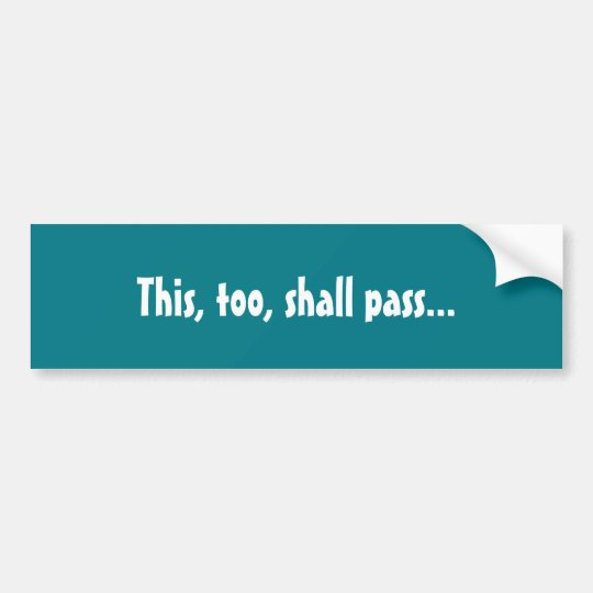 "Good or bad, ""this, too shall pass"" bumper"