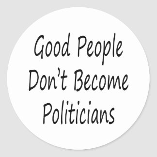 Good People Don't Become Politicians Classic Round Sticker