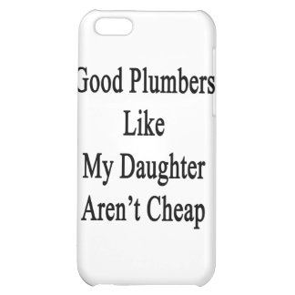 Good Plumbers Like My Daughter Aren't Cheap iPhone 5C Cases