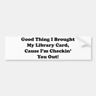 Good Thing I Brought My Library Card Bumper Sticker