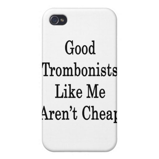 Good Trombonists Like Me Aren't Cheap iPhone 4/4S Covers