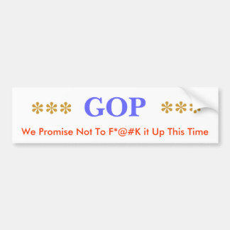 GOP, We Promise Not To F*@#K it Up This Time, *... Bumper Sticker