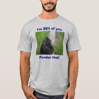 gorillas 009, I'm 98% of you., Ponder that!! T-Shirt