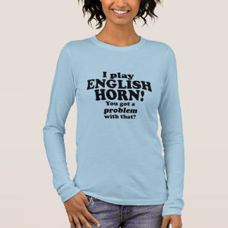 Got A Problem With That, English Horn Long Sleeve T-Shirt