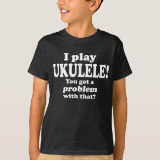 Got A Problem With That, Ukulele T-Shirt