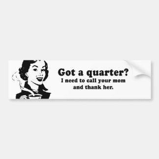 GOT A QUARTER - I NEED TO CALL AND THANK YOUR MOM BUMPER STICKER