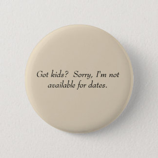 Got kids? No dates, then. 6 Cm Round Badge