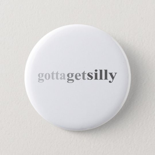"Gotta - ""Gotta Get Silly"" 6 Cm Round Badge"