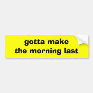 Gotta Make the Morning Last Car Bumper Sticker