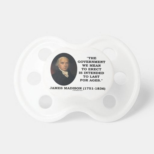 Government Erect Intended To Last For Ages Madison Pacifier