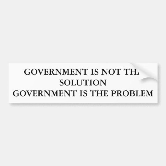 GOVERNMENT IS NOT THE SOLUTIONGOVERNMENT IS THE... BUMPER STICKER