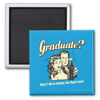 Graduate: Why? Having Too Much Fun Square Magnet