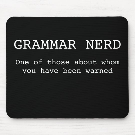 Grammar Nerd- One of those about whom you