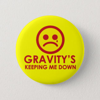 Gravity's Keeping Me Down! 6 Cm Round Badge