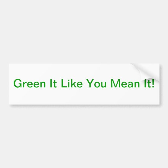 """Green It Like You Mean It!"" Bumper Sticker"