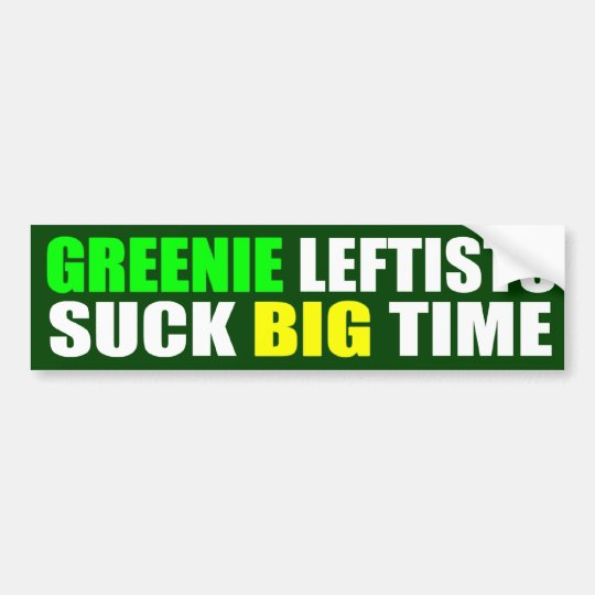 Greenie Leftists Suck Big Time Bumper Sticker