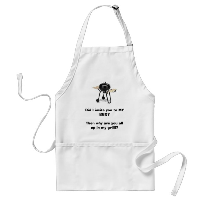 grill, Did I invite you to MY BBQ?Then why are ... Standard Apron