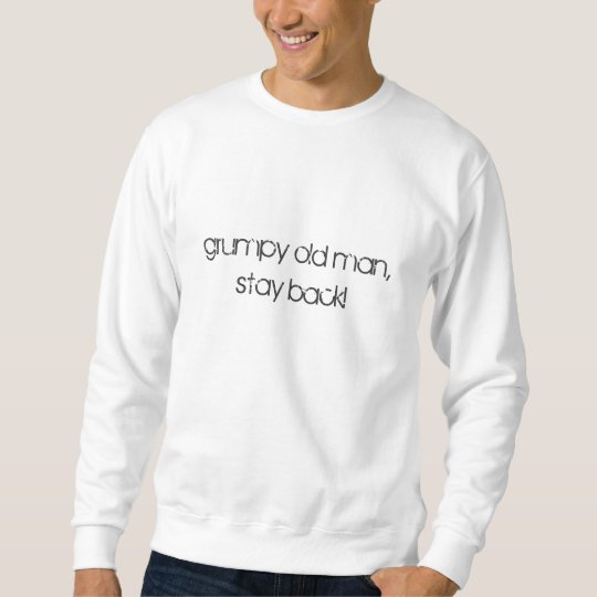 grumpy old man, stay back! sweatshirt