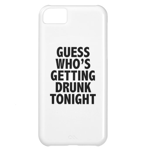 Guess Who's Getting Drunk Tonight iPhone 5C Cases