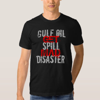 GULF OIL SPILL DISASTER GET MAD TEE SHIRT