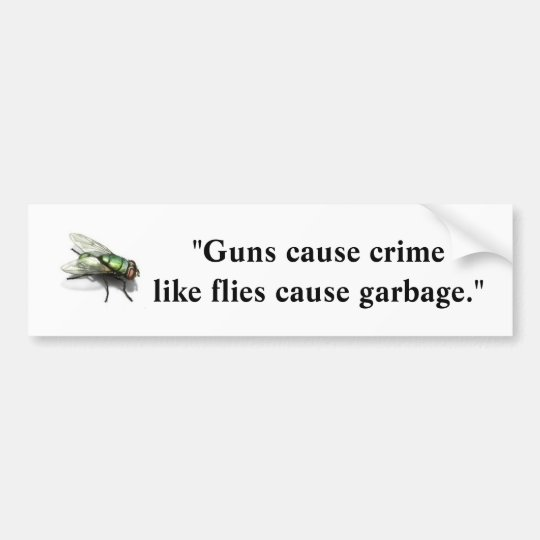 Guns Cause Crime Like Flies Cause Garbage Bumper Sticker