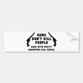 Guns Don't Kill People. Dads With Pretty Daughters Bumper Sticker
