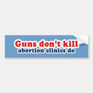 Guns dont kill. Abortion clinics do. Bumper Sticker