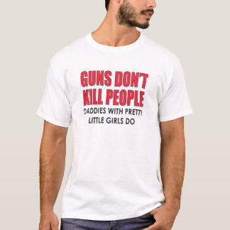 GUNS DON'T KILL PEOPLE. DADDIES WITH PRETTY GIRLS T-Shirt