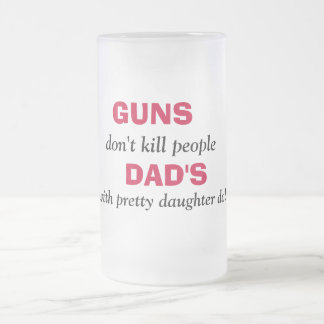 GUNS , don't kill people, DAD'S, with pretty da... 16 Oz Frosted Glass Beer Mug