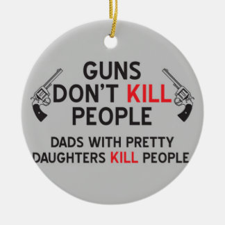 guns dont kill people dads with pretty daughters k round ceramic decoration