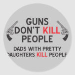guns dont kill people dads with pretty daughters k round sticker