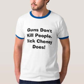 Guns Don't Kill People.  Dick Cheney Does. T-Shirt
