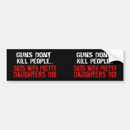 Guns Don't Kill People, Funny Dad/Daughter Bumper Stickers