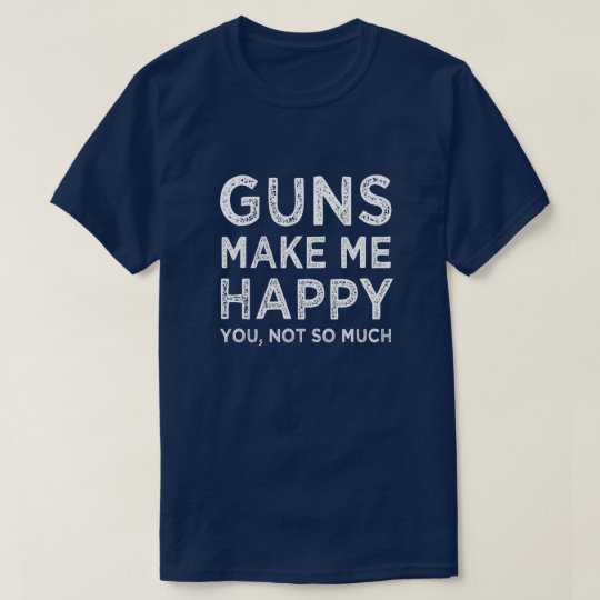 Guns make me happy. You, Not so much