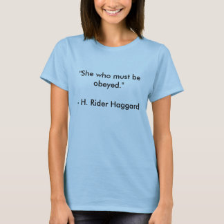 "H. Rider Haggard quote ""She who must be obeyed."" T-Shirt"