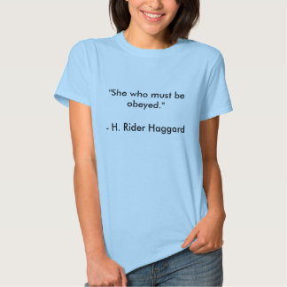 """H. Rider Haggard quote """"She who must be obeyed."""" T Shirts"""
