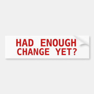 HAD ENOUGH, CHANGE YET? BUMPER STICKER