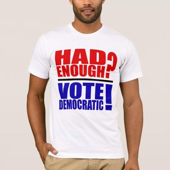 Had Enough? Vote Democratic! T-Shirt