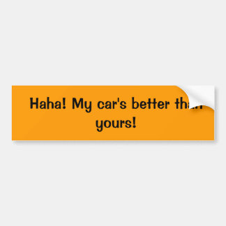 Haha! My car's better than yours! Bumper Sticker