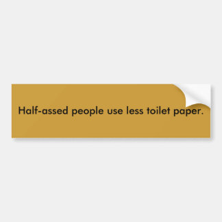Half-assed people use less toilet paper. bumper sticker