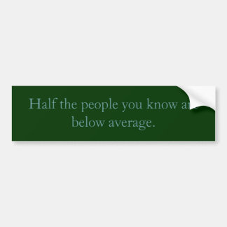 Half the people you know are below average. bumper sticker