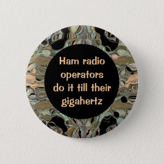Ham radio operators do it till their gigahertz 6 cm round badge