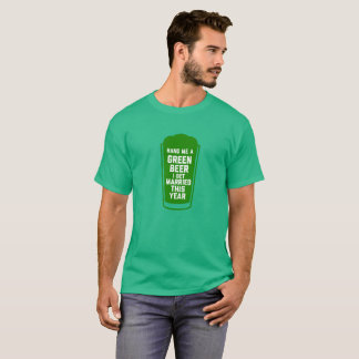 Hand Me a Green Beer I Get Married This Year! T-Shirt
