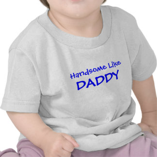 Handsome Like Daddy T Shirts